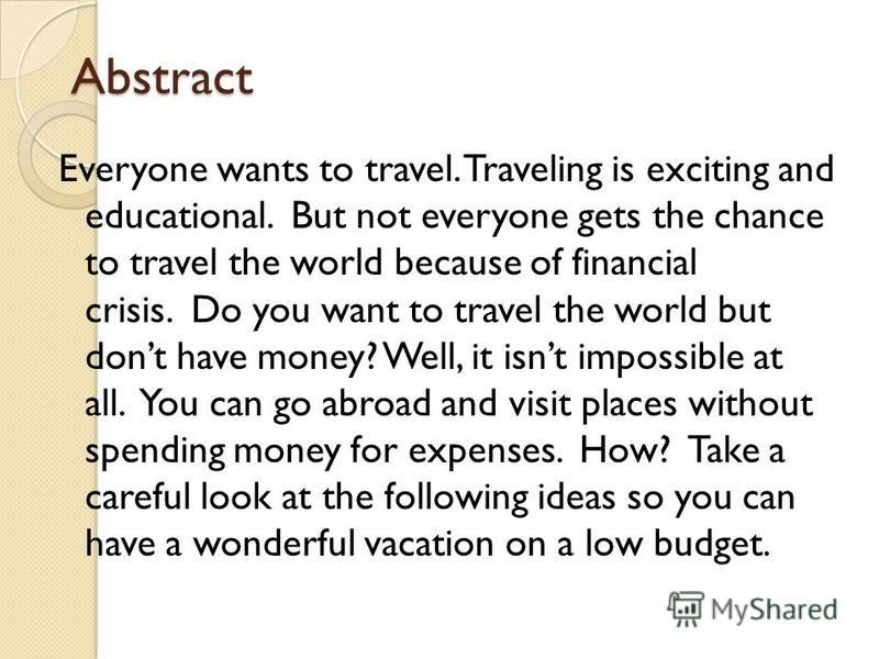 Abstract Everyone wants to travel. Traveling is exciting and educational. But not everyone gets the chance to travel the world because of financial crisis. Do you want to travel the world but dont have money? Well, it isnt impossible at all. You can