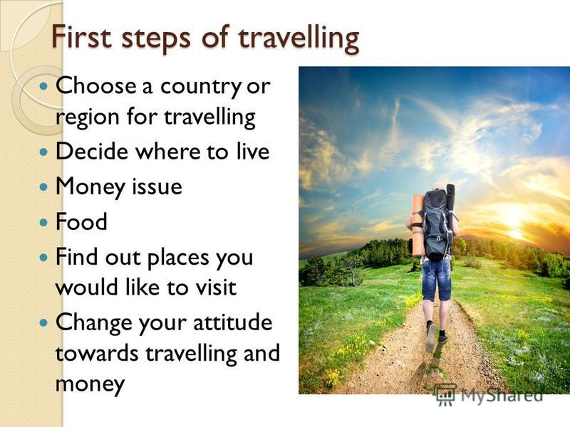 First steps of travelling Choose a country or region for travelling Decide where to live Money issue Food Find out places you would like to visit Change your attitude towards travelling and money