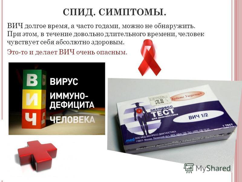 СПИД. СИМПТОМЫ. ВИЧ долгое время, а часто годами, можно не обнаружить. При этом, в течение довольно длительного времени, человек чувствует себя абсолютно здоровым. Это-то и делает ВИЧ очень опасным.
