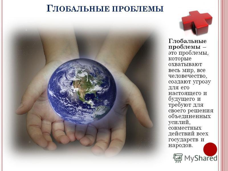 Г ЛОБАЛЬНЫЕ ПРОБЛЕМЫ Глобальные проблемы – это проблемы, которые охватывают весь мир, все человечество, создают угрозу для его настоящего и будущего и требуют для своего решения объединенных усилий, совместных действий всех государств и народов.