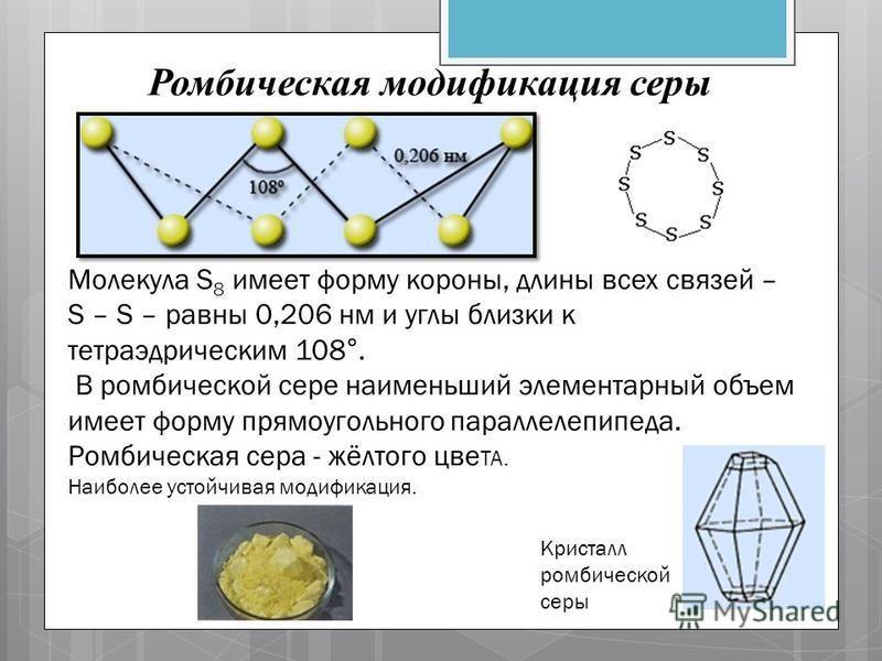 Ромбическая модификация серы Молекула S 8 имеет форму короны, длины всех связей – S – S – равны 0,206 нм и углы близки к тетраэдрическим 108°. В ромбической сере наименьший элементарный объем имеет форму прямоугольного параллелепипеда. Ромбическая се