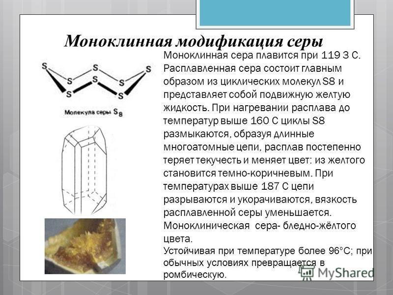 Моноклинная модификация серы Моноклинная сера плавится при 119 3 С. Расплавленная сера состоит главным образом из циклических молекул S8 и представляет собой подвижную желтую жидкость. При нагревании расплава до температур выше 160 С циклы S8 размыка