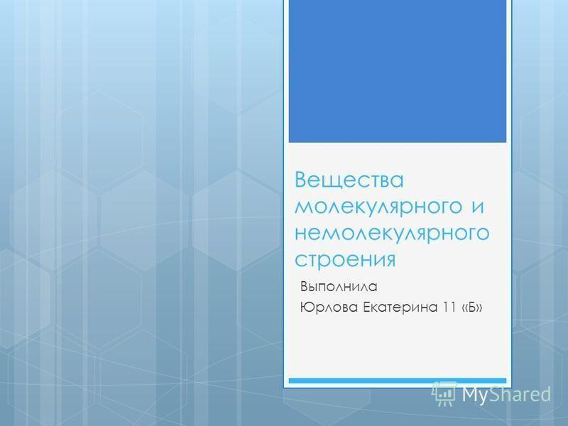 Вещества молекулярного и немолекулярного строения Выполнила Юрлова Екатерина 11 «Б»