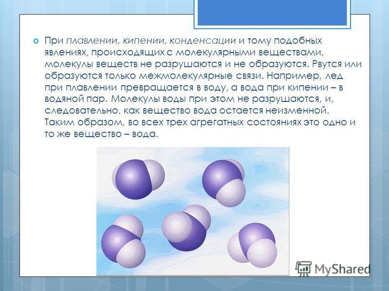 При плавлении, кипении, конденсации и тому подобных явлениях, происходящих с молекулярными веществами, молекулы веществ не разрушаются и не образуются. Рвутся или образуются только межмолекулярные связи. Например, лед при плавлении превращается в вод