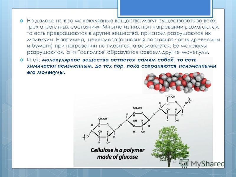 Но далеко не все молекулярные вещества могут существовать во всех трех агрегатных состояниях. Многие из них при нагревании разлагаются, то есть превращаются в другие вещества, при этом разрушаются их молекулы. Например, целлюлоза (основная составная