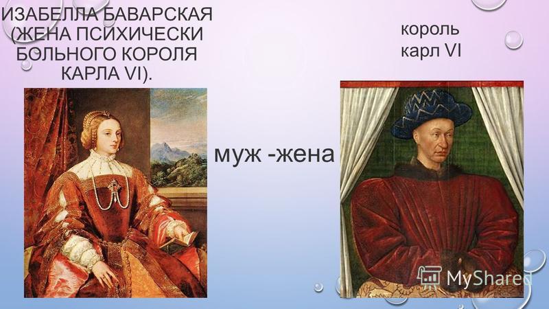 ИЗАБЕЛЛА БАВАРСКАЯ (ЖЕНА ПСИХИЧЕСКИ БОЛЬНОГО КОРОЛЯ КАРЛА VI). король карл VI муж -жена