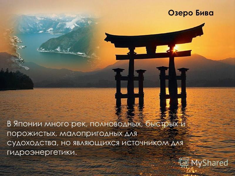 В Японии много рек, полноводных, быстрых и порожистых, малопригодных для судоходства, но являющихся источником для гидроэнергетики. Озеро Бива
