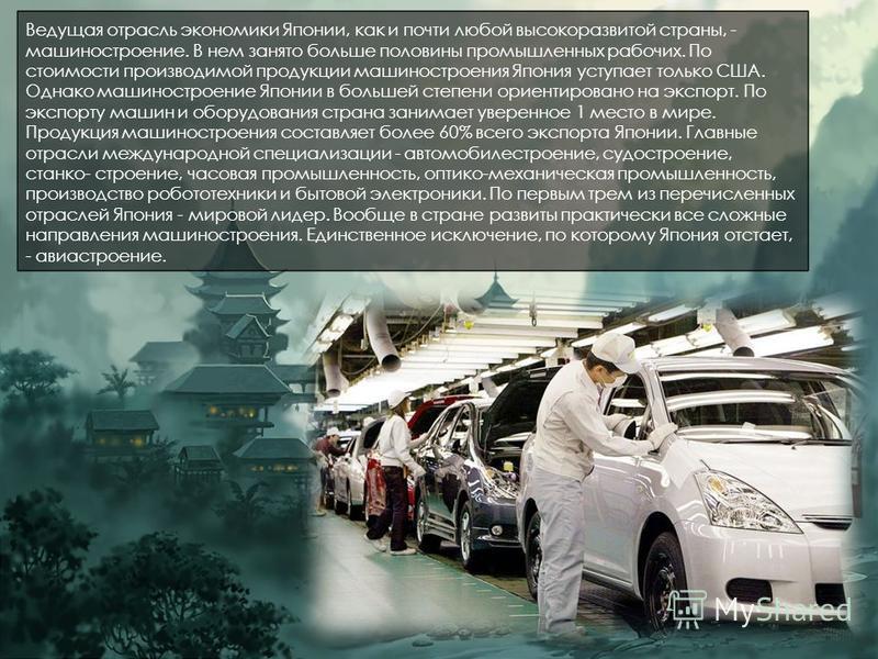 Ведущая отрасль экономики Японии, как и почти любой высокоразвитой страны, - машиностроение. В нем занято больше половины промышленных рабочих. По стоимости производимой продукции машиностроения Япония уступает только США. Однако машиностроение Япони
