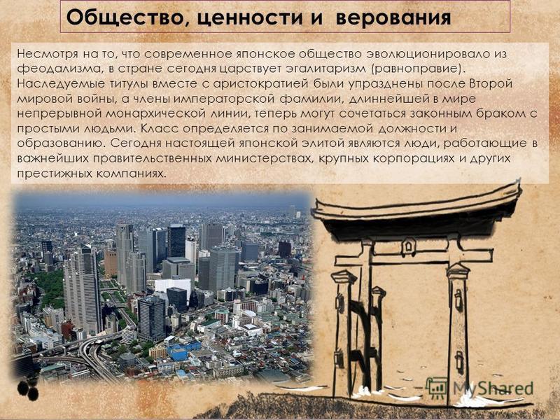 Общество, ценности и верования Несмотря на то, что современное японское общество эволюционировало из феодализма, в стране сегодня царствует эгалитаризм (равноправие). Наследуемые титулы вместе с аристократией были упразднены после Второй мировой войн
