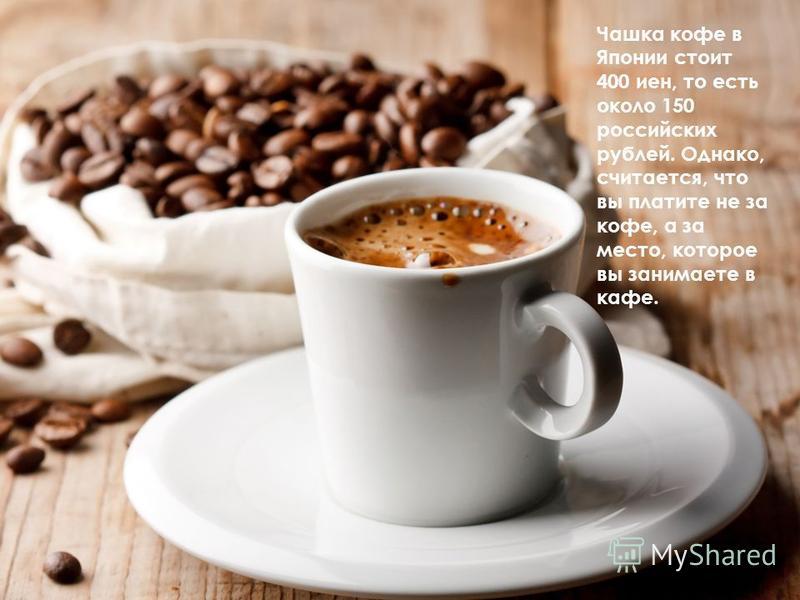 Чашка кофе в Японии стоит 400 иен, то есть около 150 российских рублей. Однако, считается, что вы платите не за кофе, а за место, которое вы занимаете в кафе.