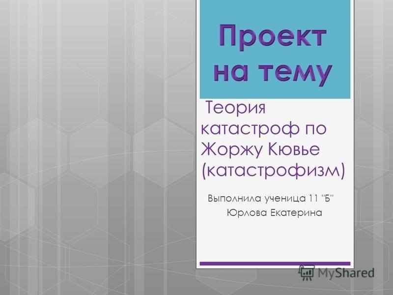 Теория катастроф по Жоржу Кювье (катастрофизм) Выполнила ученица 11 Б Юрлова Екатерина