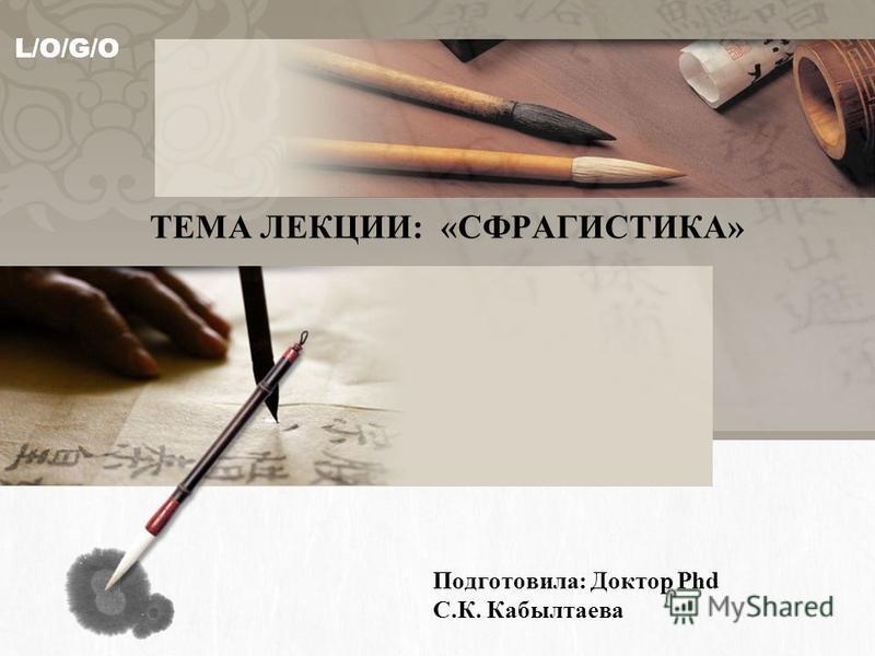 L/O/G/O ТЕМА ЛЕКЦИИ: «СФРАГИСТИКА» Подготовила: Доктор Phd С.К. Кабылтаева