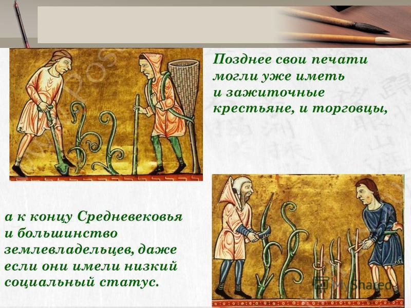 Позднее свои печати могли уже иметь и зажиточные крестьяне, и торговцы, а к концу Средневековья и большинство землевладельцев, даже если они имели низкий социальный статус.
