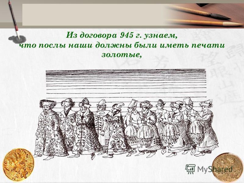 Из договора 945 г. узнаем, что послы наши должны были иметь печати золотые,