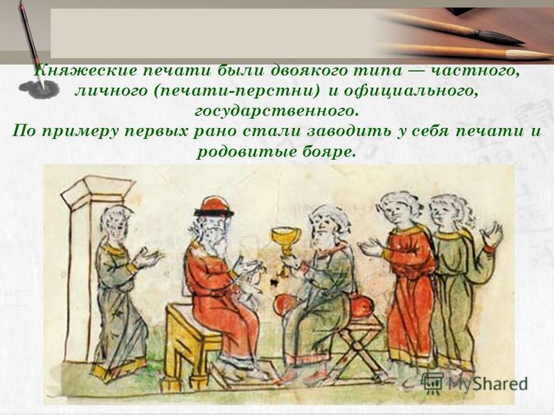 Княжеские печати были двоякого типа частного, личного (печати-перстни) и официального, государственного. По примеру первых рано стали заводить у себя печати и родовитые бояре.