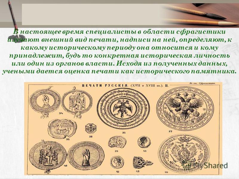 В настоящее время специалисты в области сфрагистики изучают внешний вид печати, надписи на ней, определяют, к какому историческому периоду она относится и кому принадлежит, будь то конкретная историческая личность или один из органов власти. Исходя и