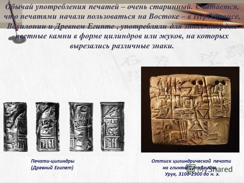 Обычай употребления печатей – очень старинный. Считается, что печатями начали пользоваться на Востоке – в Персеполисе, Вавилонии и Древнем Египте, употребляли для этого твердые цветные камни в форме цилиндров или жуков, на которых вырезались различны