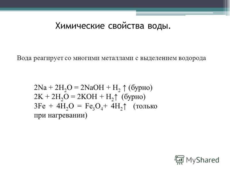 Вода реагирует со многими металлами с выделением водорода 2Na + 2H 2 O = 2NaOH + H 2 (бурно) 2K + 2H 2 O = 2KOH + H 2 (бурно) 3Fe + 4H 2 O = Fe 3 O 4 + 4H 2 (только при нагревании) Химические свойства воды.