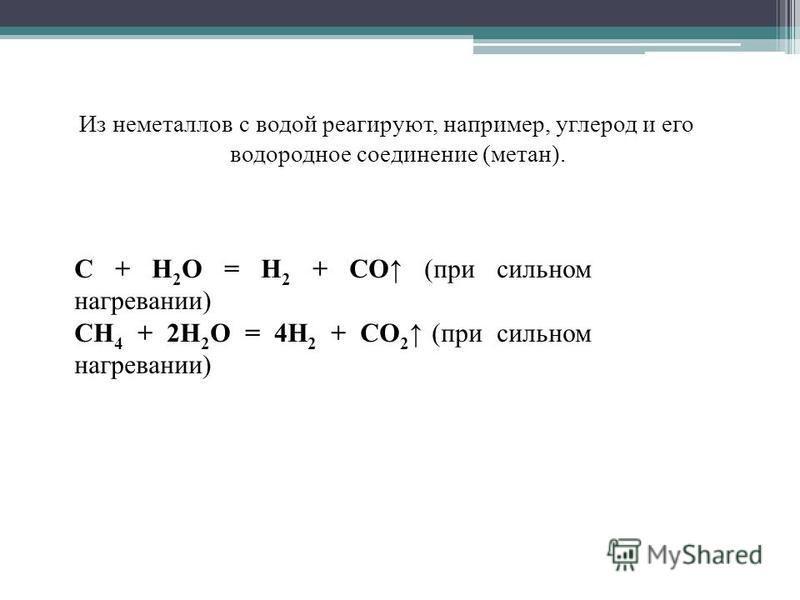 Из неметаллов с водой реагируют, например, углерод и его водородное соединение (метан). C + H 2 O = H 2 + CO (при сильном нагревании) CH 4 + 2H 2 O = 4H 2 + CO 2 (при сильном нагревании)