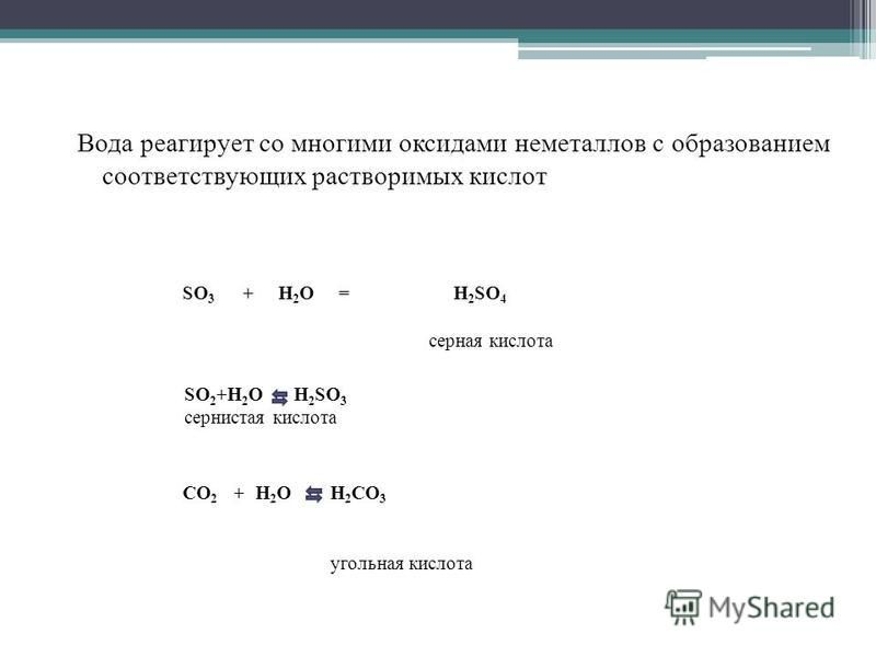 Вода реагирует со многими оксидами неметаллов с образованием соответствующих растворимых кислот SO 3 +H2OH2O=H 2 SO 4 серная кислота CО 2 +H2OH2OH 2 CO 3 угольная кислота SO 2 +H 2 O H 2 SO 3 сернистая кислота