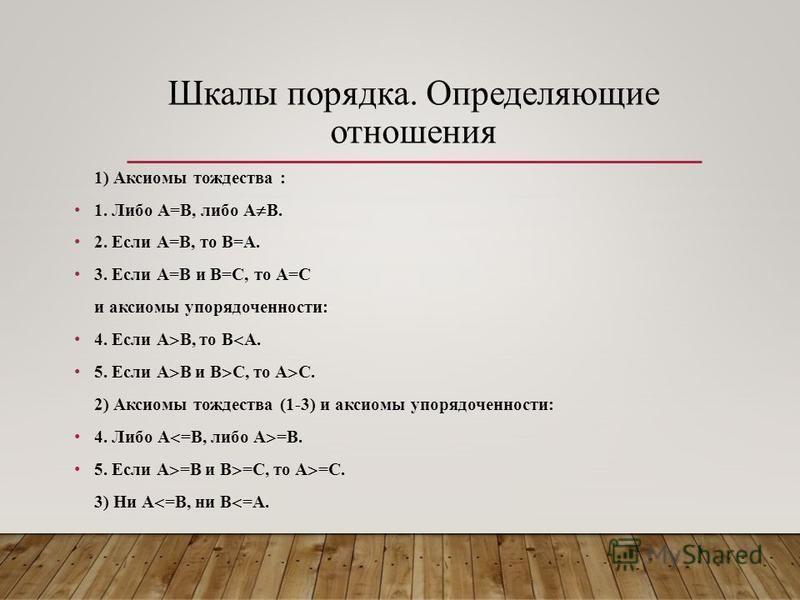 Шкалы порядка. Определяющие отношения 1) Аксиомы тождества : 1. Либо А=В, либо А В. 2. Если А=В, то В=А. 3. Если А=В и В=С, то А=С и аксиомы упорядоченности: 4. Если А В, то В А. 5. Если А В и В С, то А С. 2) Аксиомы тождества (1-3) и аксиомы упорядо