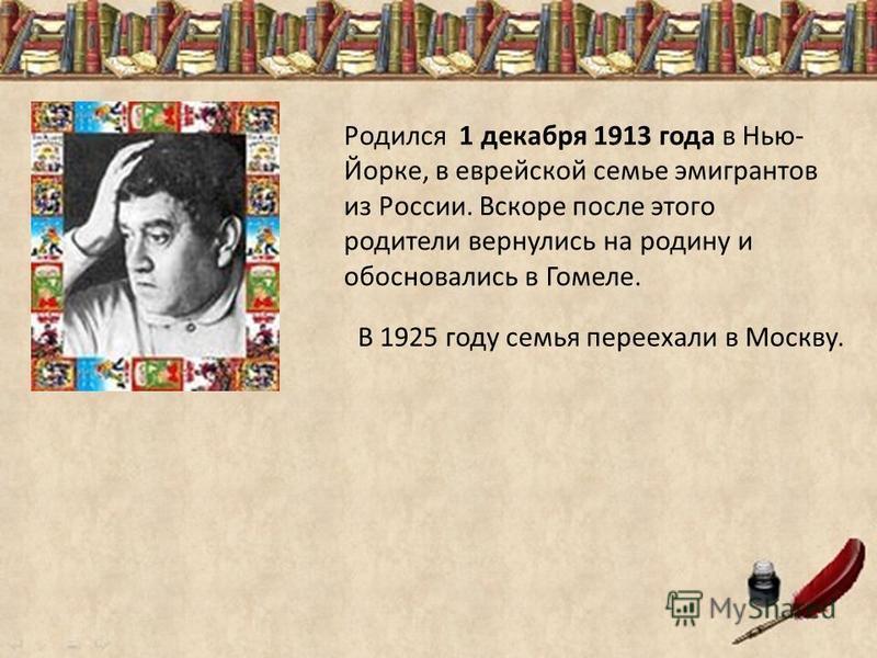 Родился 1 декабря 1913 года в Нью- Йорке, в еврейской семье эмигрантов из России. Вскоре после этого родители вернулись на родину и обосновались в Гомеле. В 1925 году семья переехали в Москву.