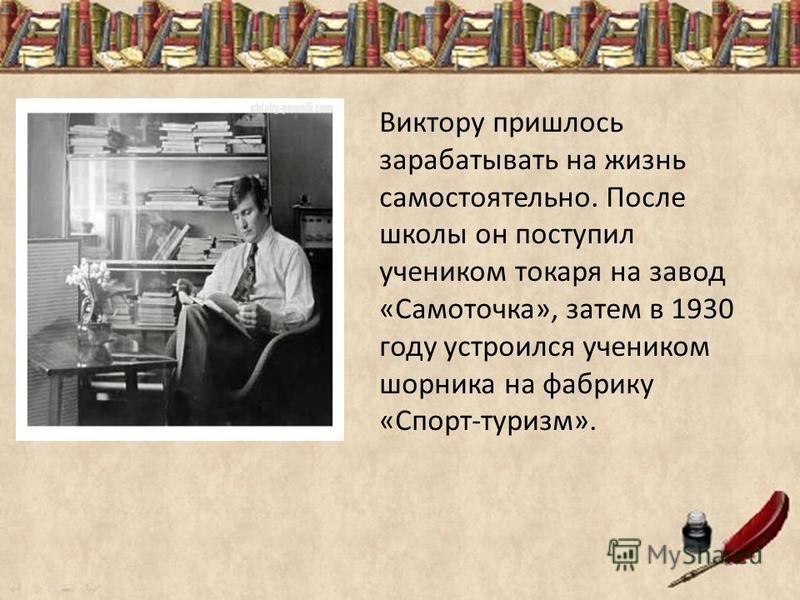 Виктору пришлось зарабатывать на жизнь самостоятельно. После школы он поступил учеником токаря на завод «Самоточка», затем в 1930 году устроился учеником шорника на фабрику «Спорт-туризм».