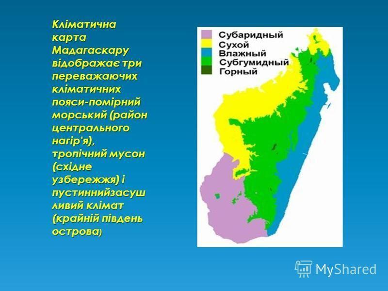 Кліматична карта Мадагаскару відображає три переважаючих кліматичних пояси-помірний морський (район центрального нагір'я), тропічний мусон (східне узбережжя) і пустиннийзасуш ливий клімат (крайній південь острова )