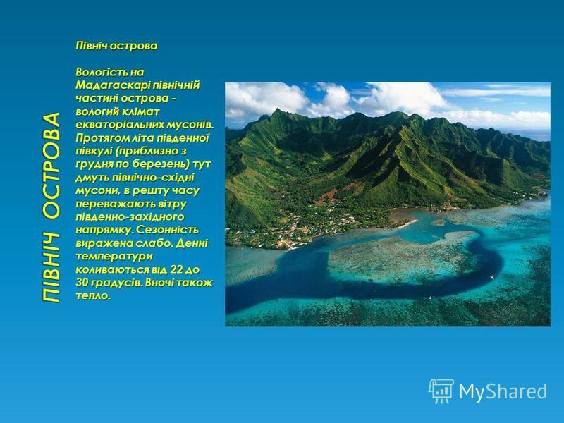 Північ острова Вологість на Мадагаскарі північній частині острова - вологий клімат екваторіальних мусонів. Протягом літа південної півкулі (приблизно з грудня по березень) тут дмуть північно-східні мусони, в решту часу переважають вітру південно-захі
