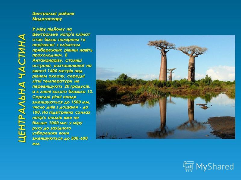 Центральні райони Мадагаскару У міру підйому на Центральне нагір'я клімат стає більш помірним і в порівнянні з кліматом прибережних рівнин навіть прохолодним. В Антананаріву, столиці острова, розташованої на висоті 1400 метрів над рівнем океану, сере