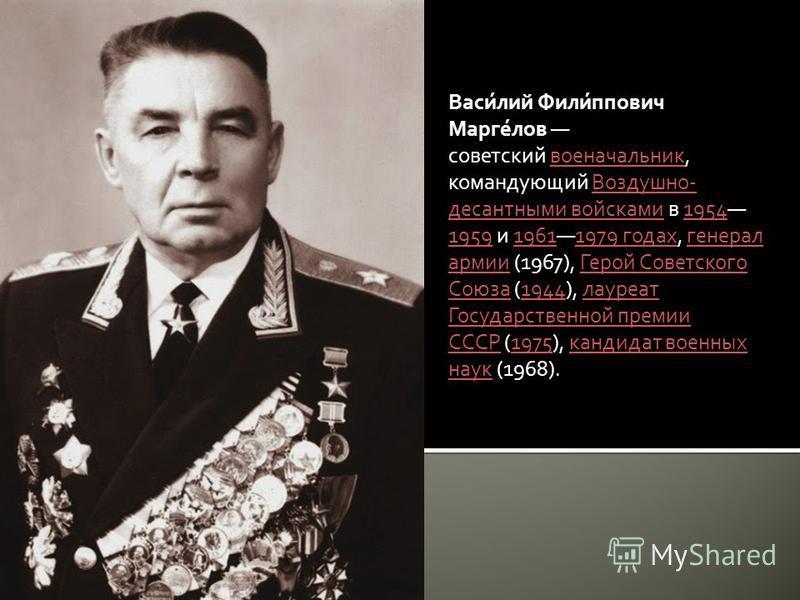 Васи́лий Фили́ппович Марге́лов советский военачальник, командующий Воздушно- десантными войсками в 1954 1959 и 19611979 годах, генерал армии (1967), Герой Советского Союза (1944), лауреат Государственной премии СССР (1975), кандидат военных наук (196