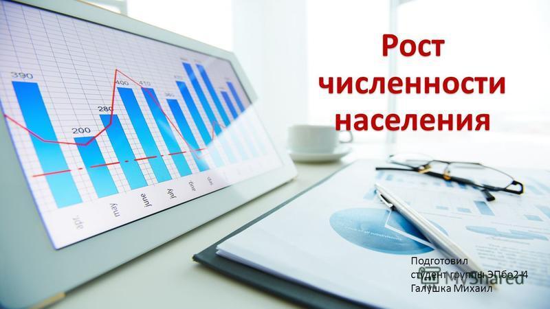 Рост численности населения Подготовил студент группы ЭПбо 2-4 Галушка Михаил