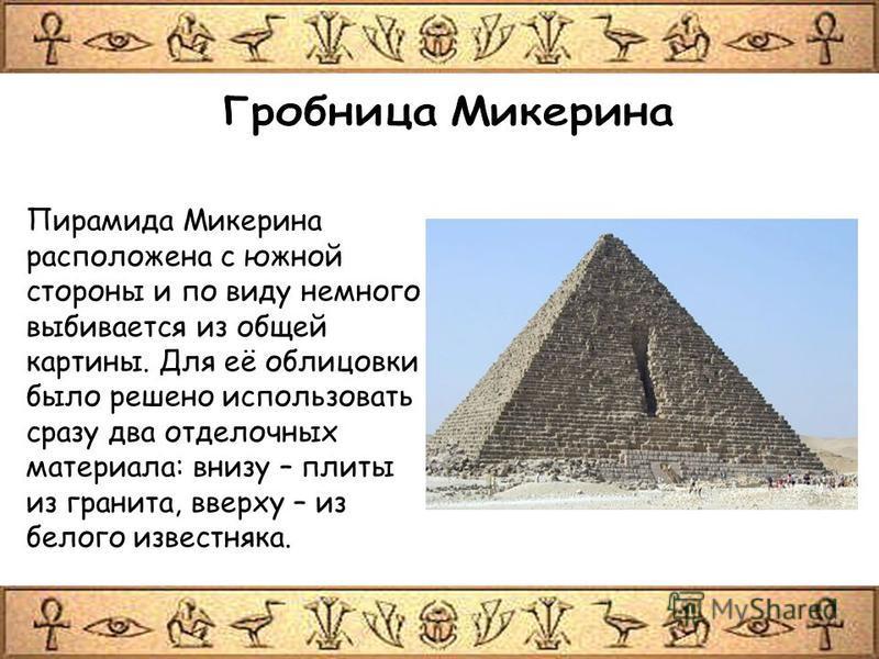 Пирамида Микерина расположена с южной стороны и по виду немного выбивается из общей картины. Для её облицовки было решено использовать сразу два отделочных материала: внизу – плиты из гранита, вверху – из белого известняка.