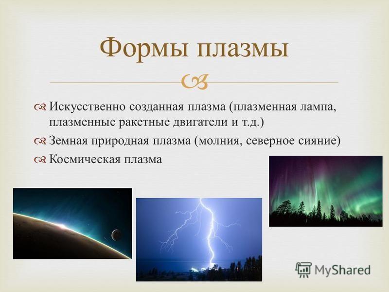 Искусственно созданная плазма ( плазменная лампа, плазменные ракетные двигатели и т. д.) Земная природная плазма ( молния, северное сияние ) Космическая плазма Формы плазмы