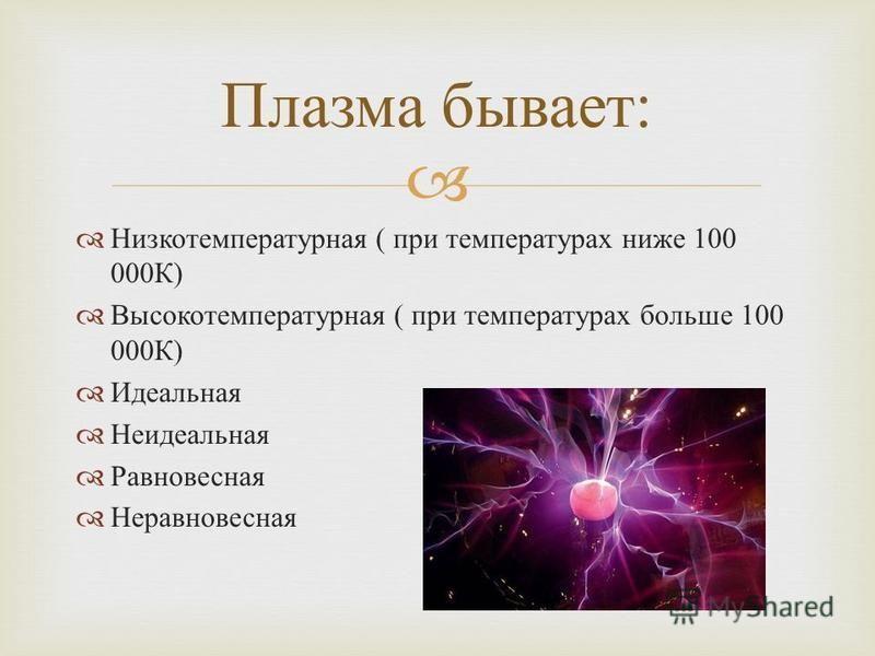 Низкотемпературная ( при температурах ниже 100 000 К ) Высокотемпературная ( при температурах больше 100 000 К ) Идеальная Неидеальная Равновесная Неравновесная Плазма бывает :