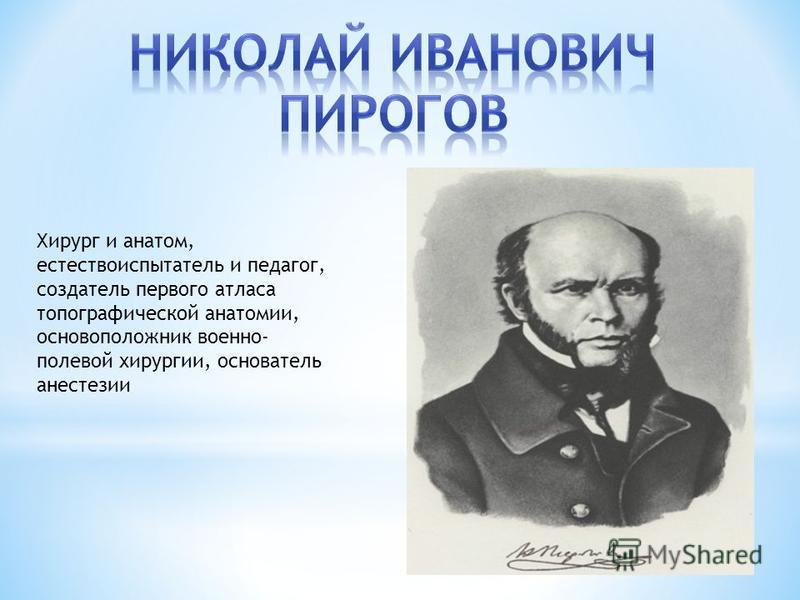 Хирург и анатом, естествоиспытатель и педагог, создатель первого атласа топографической анатомии, основоположник военно- полевой хирургии, основатель анестезии