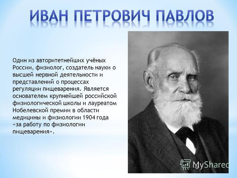 Один из авторитетнейших учёных России, физиолог, создатель науки о высшей нервной деятельности и представлений о процессах регуляции пищеварения. Является основателем крупнейшей российской физиологической школы и лауреатом Нобелевской премии в област