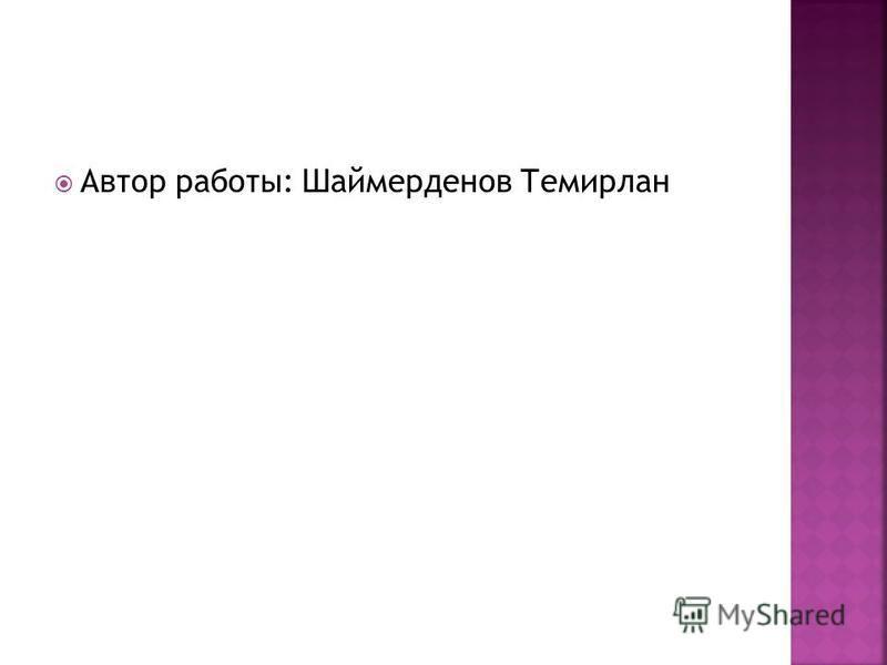 Автор работы: Шаймерденов Темирлан