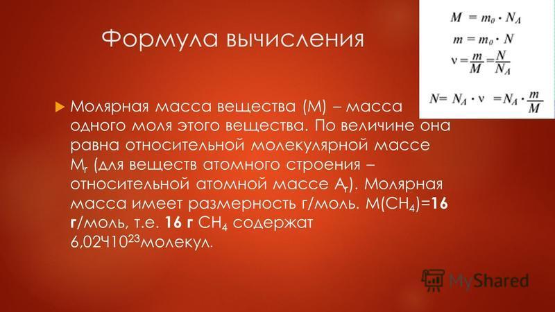 Формула вычисления Молярная маса вещества (M) – маса одного моля этого вещества. По величине она равна относительной молекулярной массе M r (для веществ атомного строения – относительной атомной массе A r ). Молярная маса имеет размерность г/моль. M(