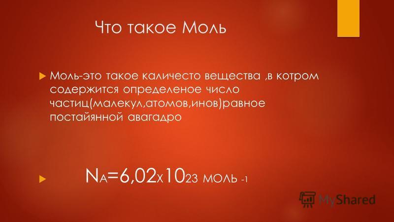 Что такое Моль Моль-это такое каличесто вещества,в котором содержится определенное число частиц(молекул,атомов,ионов)равное постайянной авогадро N A =6,02 X 10 23 МОЛЬ -1