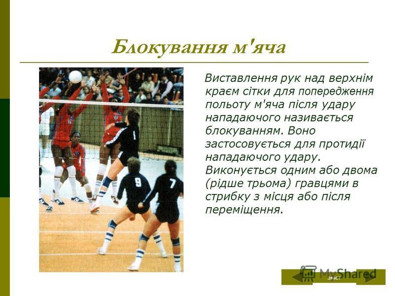 Блокування м'яча Виставлення рук над верхнім краєм сітки для попередження польоту м'яча після удару нападаючого називається блокуванням. Воно застосовується для протидії нападаючого удару. Виконується одним або двома (рідше трьома) гравцями в стрибку