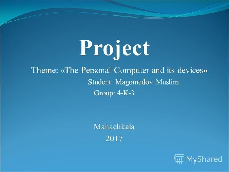 Project Theme: «The Personal Computer and its devices» Student: Magomedov Muslim Group: 4-K-3 Mahachkala 2017