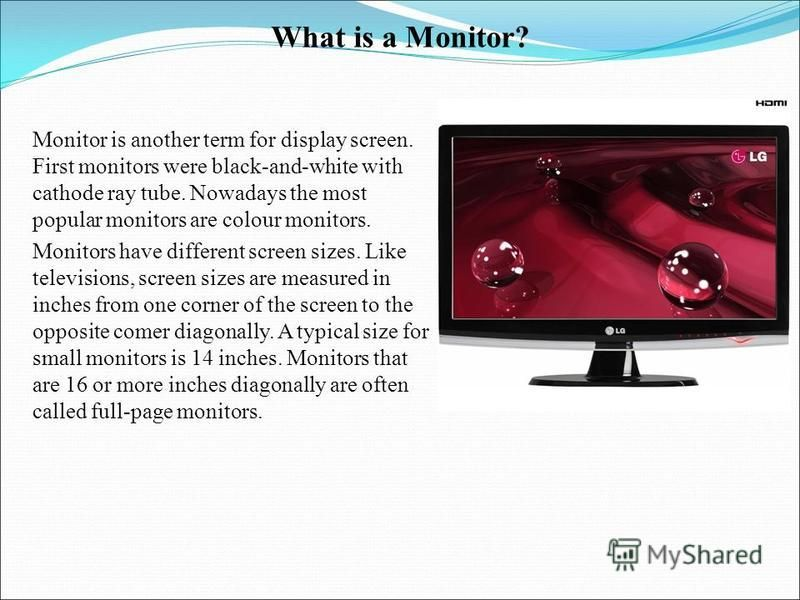 What is a Monitor? Monitor is another term for display screen. First monitors were black-and-white with cathode ray tube. Nowadays the most popular monitors are colour monitors. Monitors have different screen sizes. Like televisions, screen sizes are