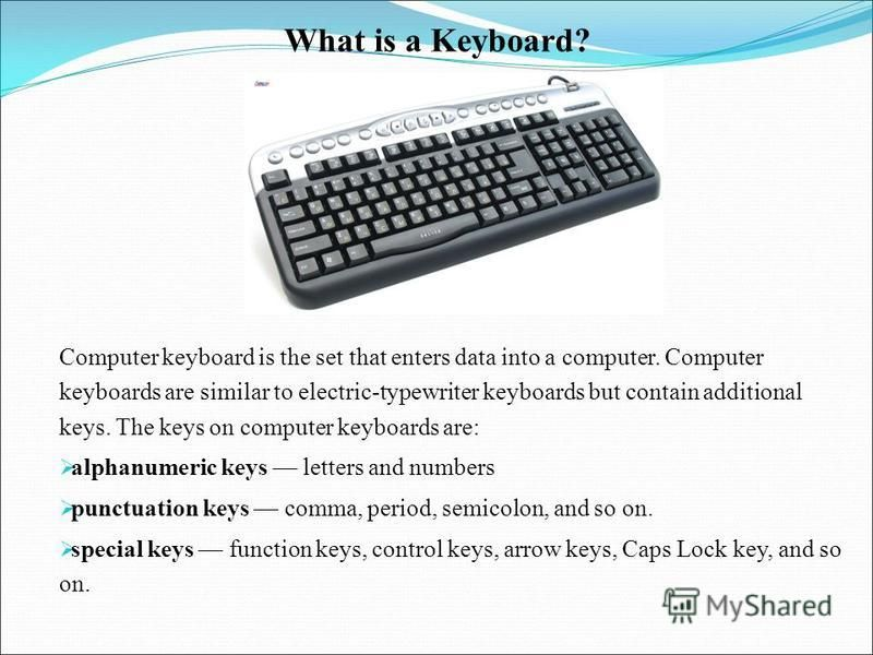 What is a Keyboard? Computer keyboard is the set that enters data into a computer. Computer keyboards are similar to electric-typewriter keyboards but contain additional keys. The keys on com­puter keyboards are: alphanumeric keys letters and numbers