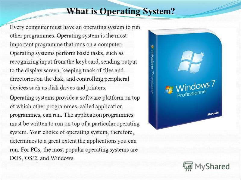 What is Operating System? Every computer must have an operating system to run other programmes. Operating system is the most important programme that runs on a computer. Operating systems perform basic tasks, such as recognizing input from the keyboa