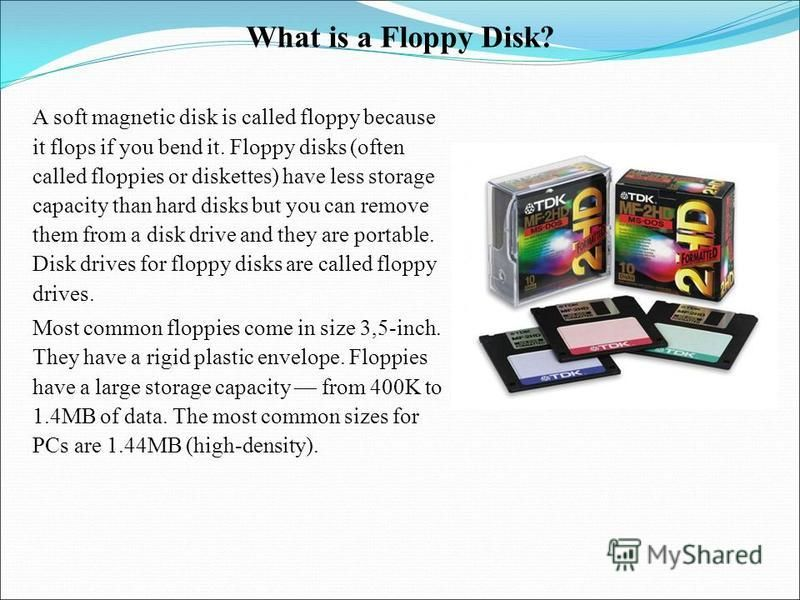 What is a Floppy Disk? A soft magnetic disk is called floppy because it flops if you bend it. Floppy disks (often called floppies or diskettes) have less storage capacity than hard disks but you can remove them from a disk drive and they are portable