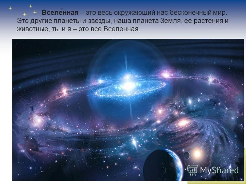 Вселе́ная – это весь окружающий нас бесконечный мир. Это другие планеты и звезды, наша планета Земля, ее растения и животные, ты и я – это все Вселеная.