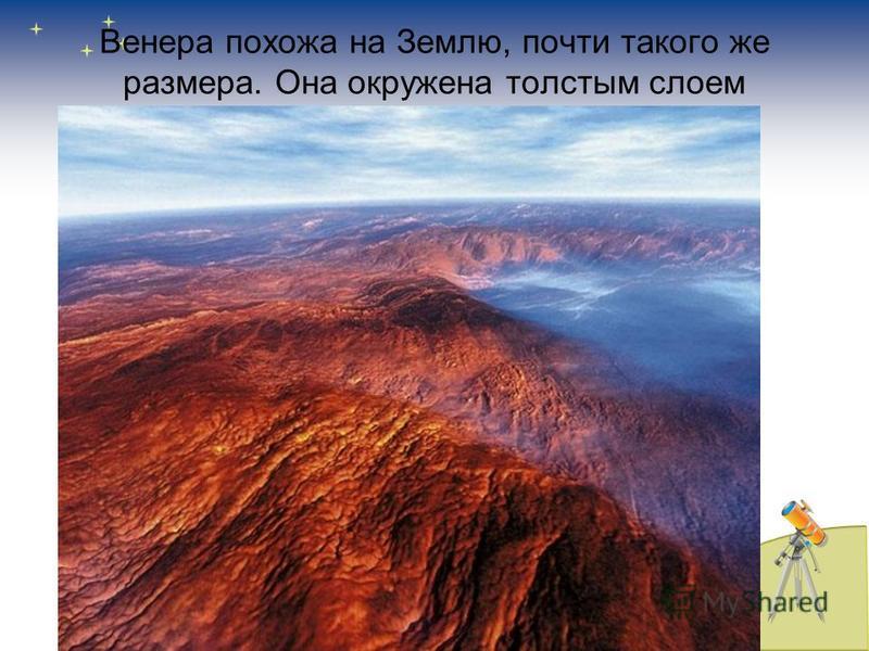Венера похожа на Землю, почти такого же размера. Она окружена толстым слоем облаков, но её атмосфера состоит из углекислого газа и серной кислоты. Под облаками стоит сильная жара.