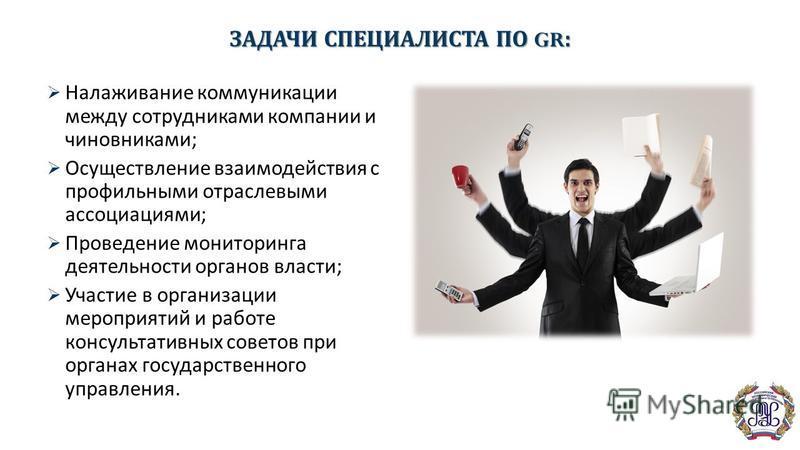 ЗАДАЧИ СПЕЦИАЛИСТА ПО GR: Налаживание коммуникации между сотрудниками компании и чиновниками; Осуществление взаимодействия с профильными отраслевыми ассоциациями; Проведение мониторинга деятельности органов власти; Участие в организации мероприятий и