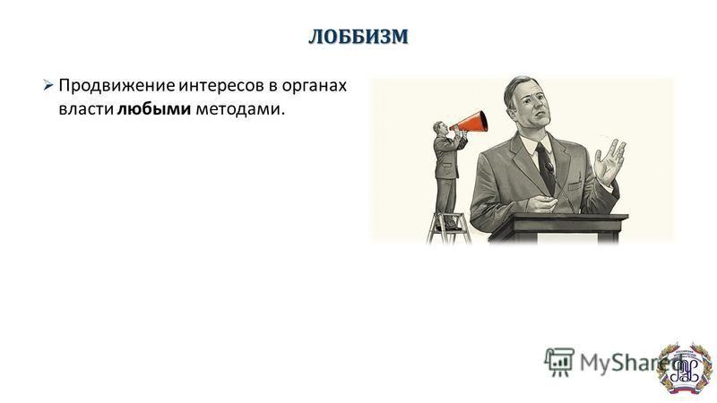 ЛОББИЗМ Продвижение интересов в органах власти любыми методами.